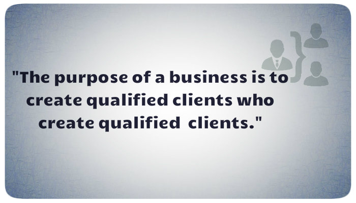 the purpose of a business is to create qualified clients