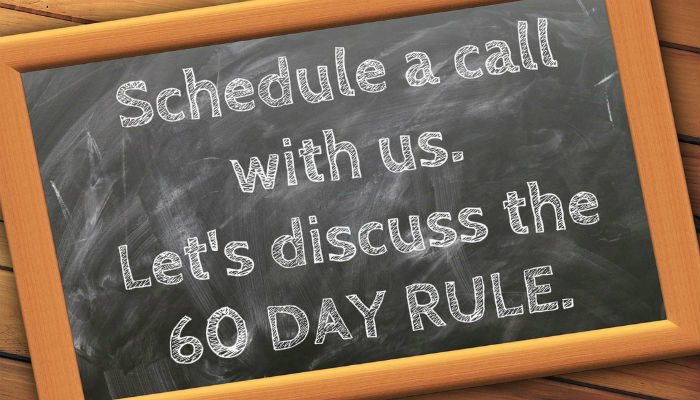 Schedule a call to discuss the 60 Day Rule