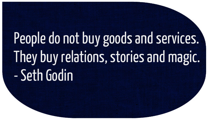 Seth Godin says People do no buy goods and services, they buy relations, stories and magic.