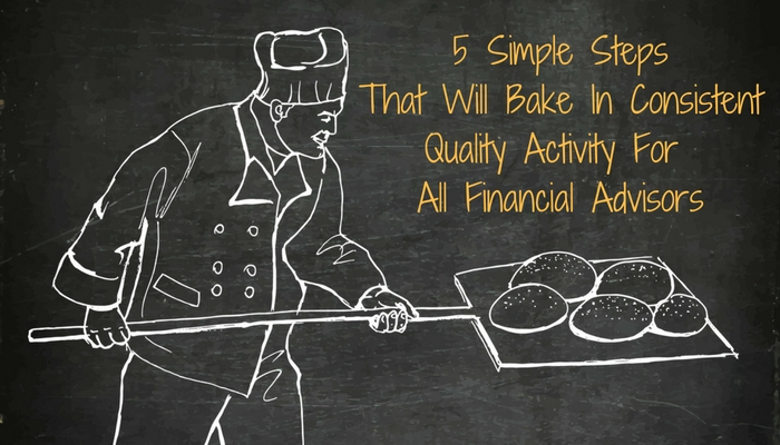 5 Simple Steps That Will Bake In Consistent Quality Activity for All Financial Advisors
