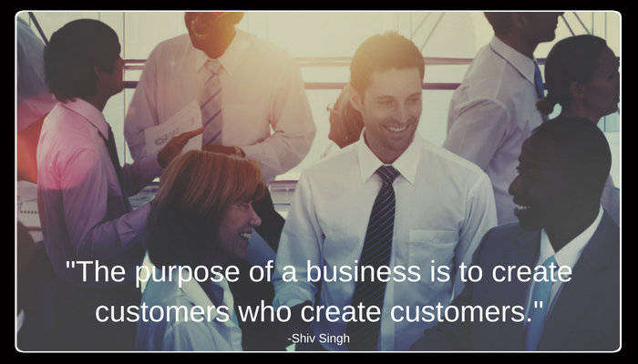 The purpose of a business is to create customers who create customers.