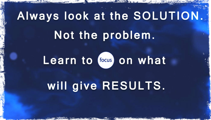 Always focus on the solution, not the problem.