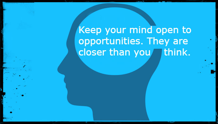 Keep Your Mind Open To Opportunties