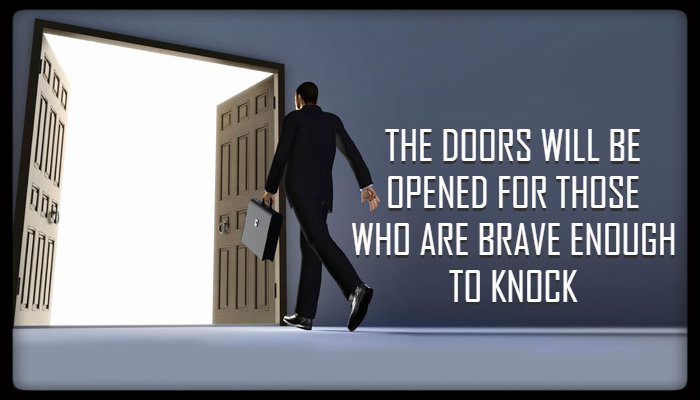 The doors will open for those who are bold enough to knock.